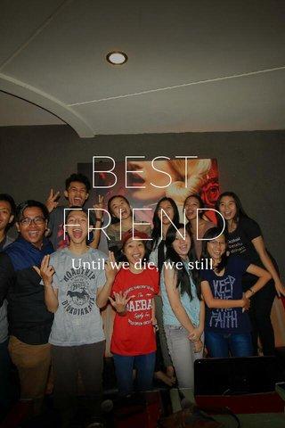 BEST FRIEND Until we die, we still bestfriend