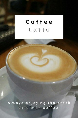 Coffee Latte always enjoying the break time with coffee.