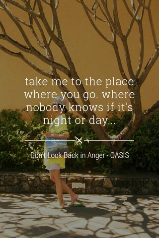 take me to the place where you go. where nobody knows if it's night or day... Don't Look Back in Anger - OASIS