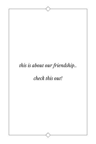 this is about our friendship.. check this out!