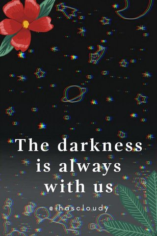 The darkness is always with us @ihascloudy