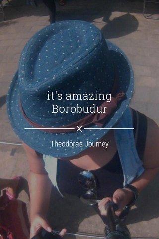 it's amazing Borobudur Theodora's Journey