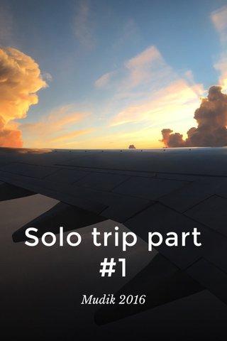 Solo trip part #1 Mudik 2016