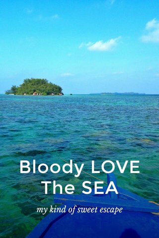 Bloody LOVE The SEA my kind of sweet escape