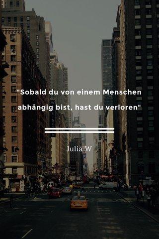 """""""Sobald du von einem Menschen abhängig bist, hast du verloren"""" Julia W"""