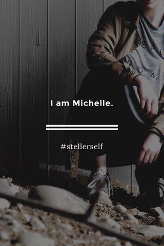 I am Michelle. #stellerself
