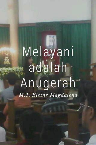 Melayani adalah Anugerah M.T. Eleine Magdalena