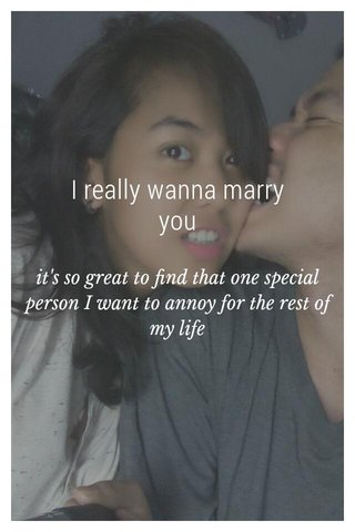 I really wanna marry you it's so great to find that one special person I want to annoy for the rest of my life