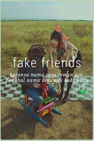 fake friends katanya nama saya teman asu, padahal nama saya ayu bukan asu