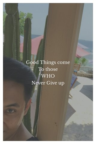 Good Things come To those WHO Never Give up