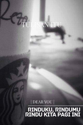 TULISAN ITU | DEAR YOU |