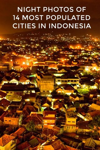 NIGHT PHOTOS OF 14 MOST POPULATED CITIES IN INDONESIA