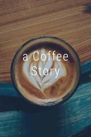 a Coffee Story ..........