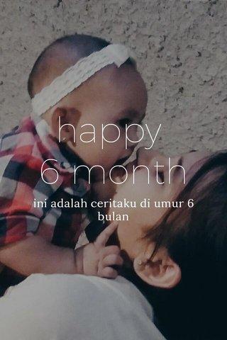 happy 6 month ini adalah ceritaku di umur 6 bulan