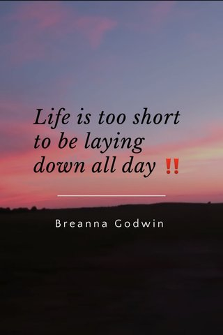 Life is too short to be laying down all day ‼️ Breanna Godwin