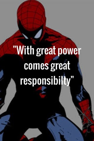 """""""With great power comes great responsibilty"""""""