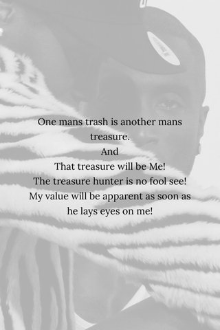 One mans trash is another mans treasure. And That treasure will be Me! The treasure hunter is no fool see! My value will be apparent as soon as he lays eyes on me!