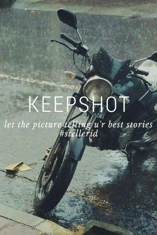 KEEPSHOT let the picture telling u'r best stories #stellerid