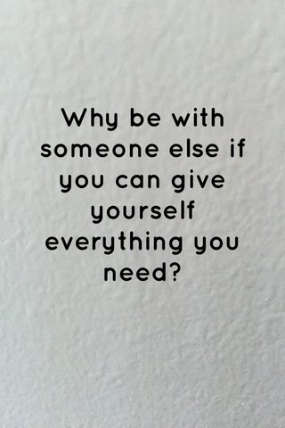 Why be with someone else if you can give yourself everything you need?