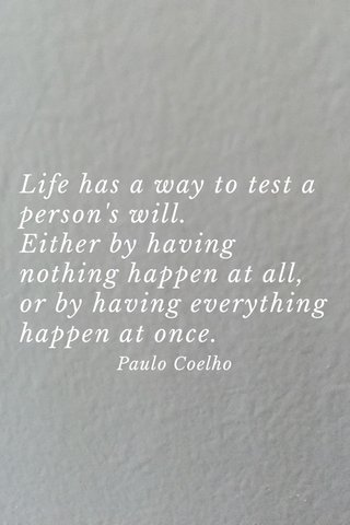 Life has a way to test a person's will. Either by having nothing happen at all, or by having everything happen at once. Paulo Coelho