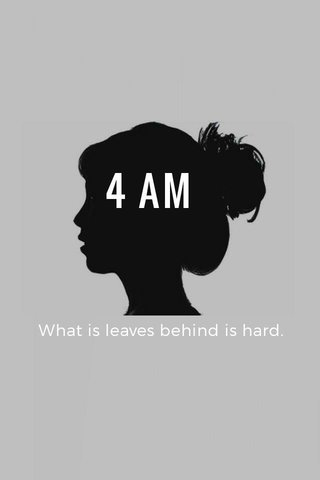 4 AM What is leaves behind is hard.