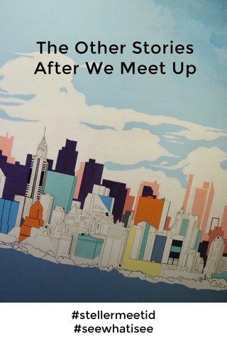 The Other Stories After We Meet Up #stellermeetid #seewhatisee