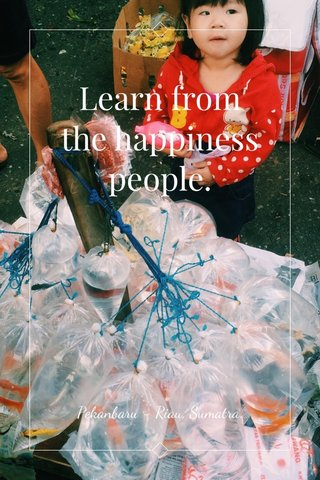 Learn from the happiness people. Pekanbaru - Riau, Sumatra.
