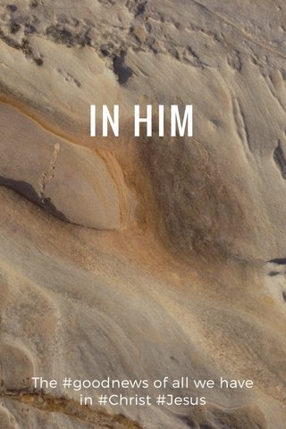 IN HIM The #goodnews of all we have in #Christ #Jesus