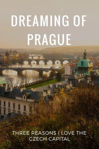 DREAMING OF PRAGUE THREE REASONS I LOVE THE CZECH CAPITAL