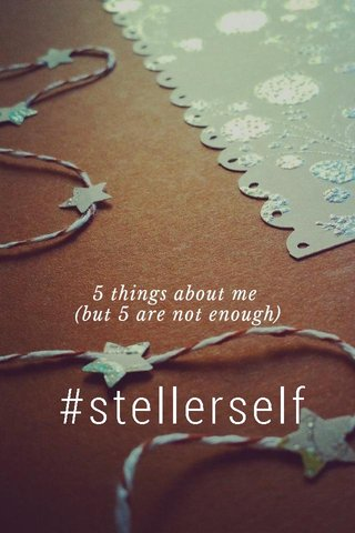 #stellerself 5 things about me (but 5 are not enough)