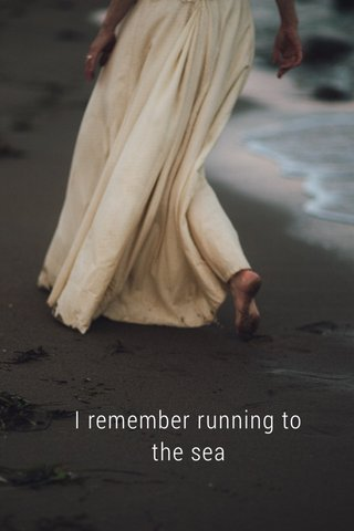 I remember running to the sea