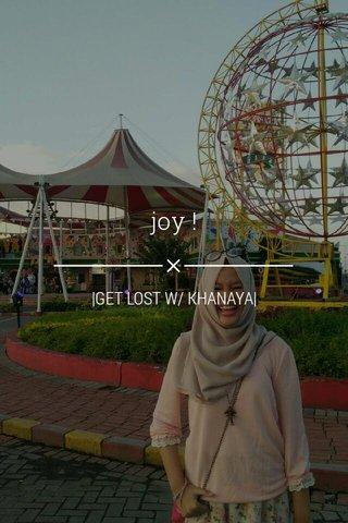 joy ! |GET LOST W/ KHANAYA|