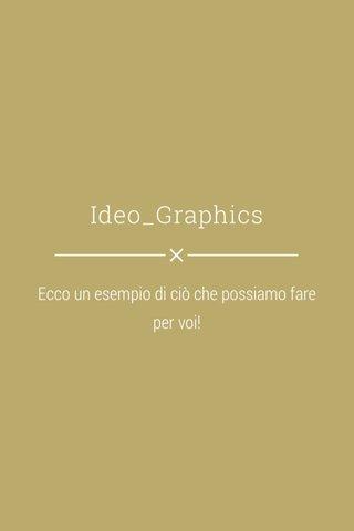 Ideo_Graphics Ecco un esempio di ciò che possiamo fare per voi!