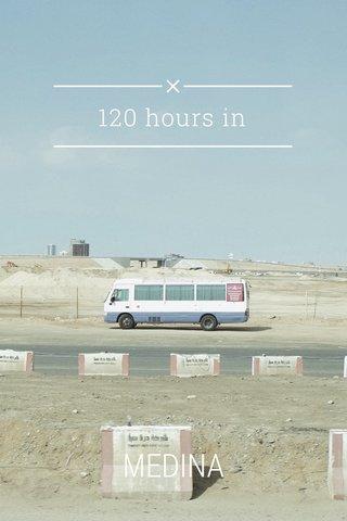 120 hours in MEDINA