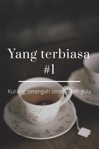 Yang terbiasa #1 Kurang setengah sendok teh gula