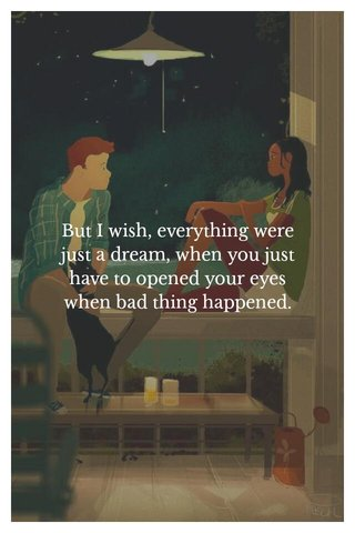 But I wish, everything were just a dream, when you just have to opened your eyes when bad thing happened.