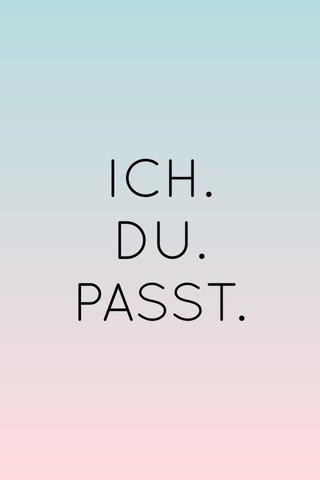 ICH. DU. PASST.