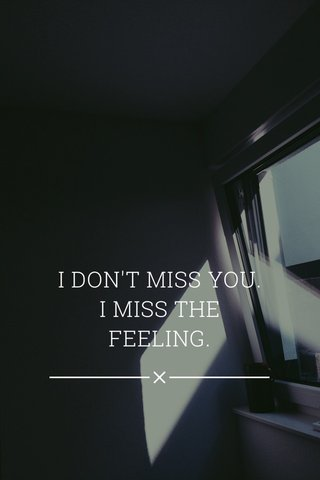 I DON'T MISS YOU. I MISS THE FEELING.