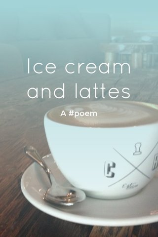 Ice cream and lattes A #poem