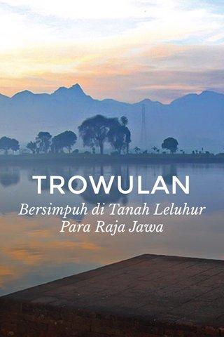 TROWULAN Bersimpuh di Tanah Leluhur Para Raja Jawa