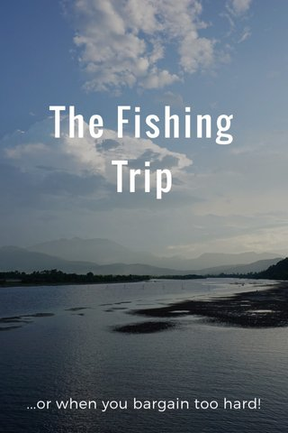 The Fishing Trip ...or when you bargain too hard!