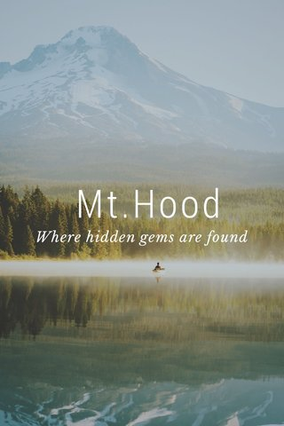 Mt.Hood Where hidden gems are found