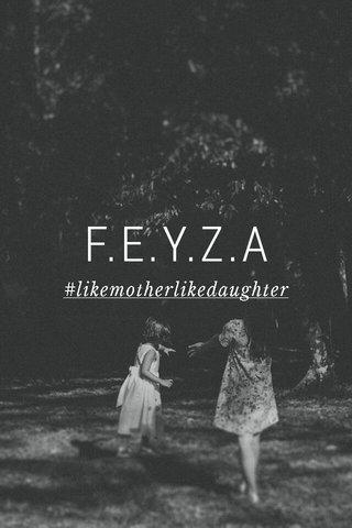 F.E.Y.Z.A #likemotherlikedaughter