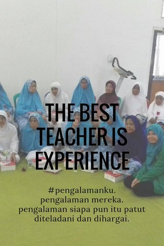 THE BEST TEACHER IS EXPERIENCE #pengalamanku. pengalaman mereka. pengalaman siapa pun itu patut diteladani dan dihargai.