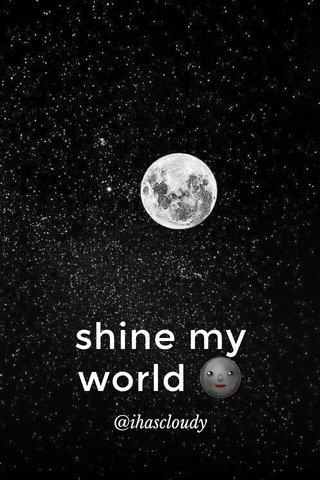 shine my world 🌚 @ihascloudy