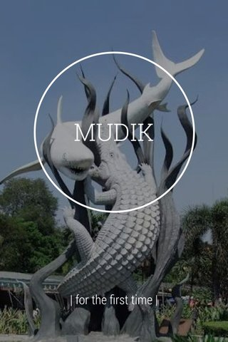 MUDIK | for the first time |