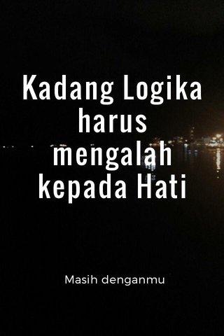 Kadang Logika harus mengalah kepada Hati Masih denganmu