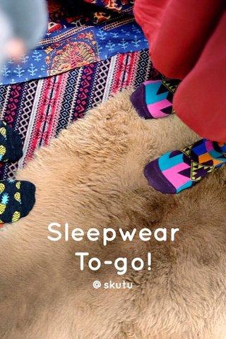 Sleepwear To-go! @skutu