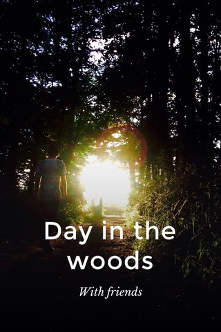 Day in the woods With friends