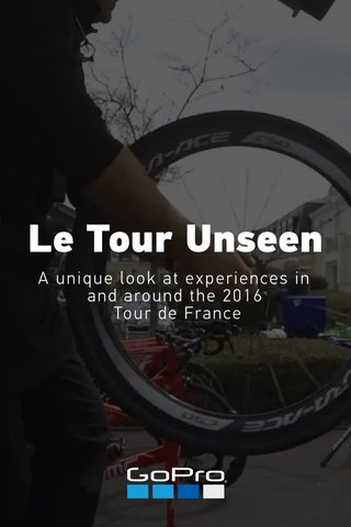 Le Tour Unseen A unique look at experiences in and around the 2016 Tour de France